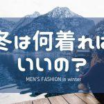 冬は何着ればいいの?メンズファッション